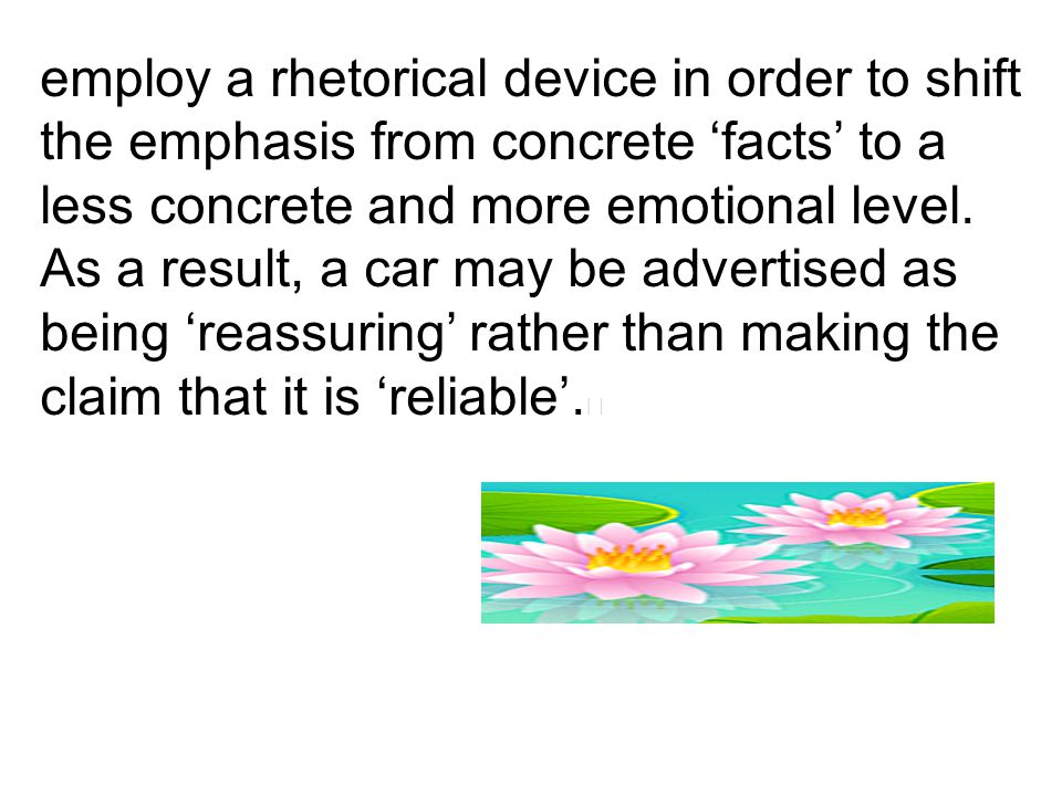 employ a rhetorical device in order to shift the emphasis from concrete 'facts' to a less concrete and more emotional level. As a result, a car may be