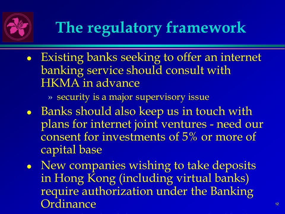 12 The regulatory framework l Existing banks seeking to offer an internet banking service should consult with HKMA in advance »security is a major supervisory issue l Banks should also keep us in touch with plans for internet joint ventures - need our consent for investments of 5% or more of capital base l New companies wishing to take deposits in Hong Kong (including virtual banks) require authorization under the Banking Ordinance »note that the ability to set up a new local bank from scratch is limited under the current law