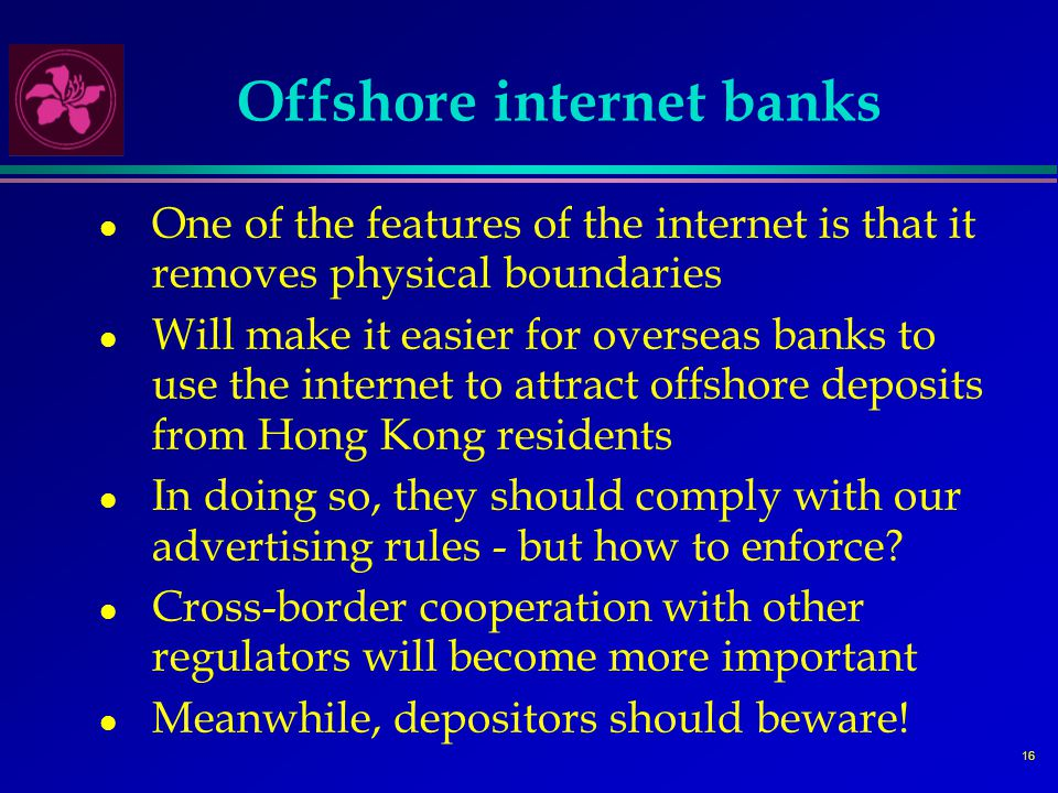 16 Offshore internet banks l One of the features of the internet is that it removes physical boundaries l Will make it easier for overseas banks to use the internet to attract offshore deposits from Hong Kong residents l In doing so, they should comply with our advertising rules - but how to enforce.