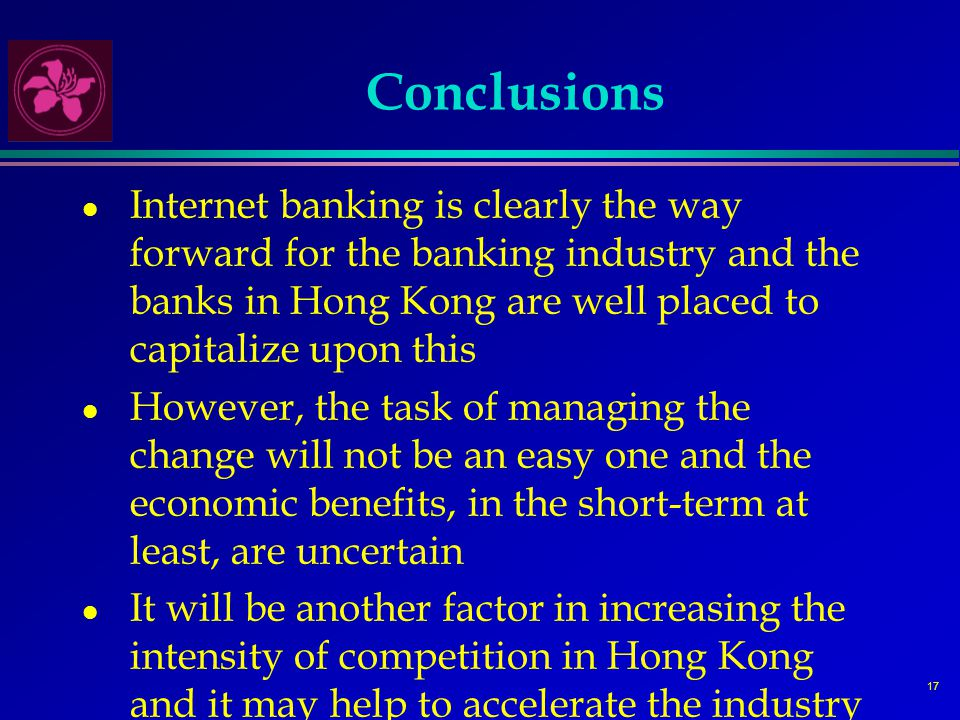 17 Conclusions l Internet banking is clearly the way forward for the banking industry and the banks in Hong Kong are well placed to capitalize upon this l However, the task of managing the change will not be an easy one and the economic benefits, in the short-term at least, are uncertain l It will be another factor in increasing the intensity of competition in Hong Kong and it may help to accelerate the industry consolidation which must inevitably come