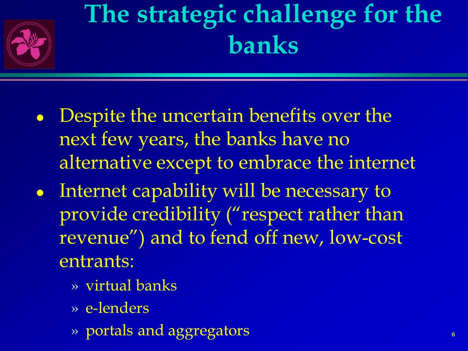 7 The strategic opportunities l Despite the threats, banks are not defenceless »multi-channel distribution (including via revamped branches) seems the best model at present »the virtual bank model is unproven »e-lenders need to obtain funding »established brands are important l But the banks need to get it right »must be greater focus on quality of service (ease of access, range of products, degree of personalization) »must migrate customers to low-cost channel »must integrate front and back-end systems