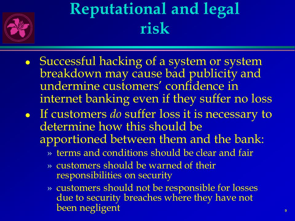 10 Banking risks l The internet may heighten the risks inherent in conventional banking, eg: »liquidity risk may increase if it becomes easier for depositors to transfer deposits at the touch of a button (the virtual run) »credit risk may increase if the relationship with the customer becomes more distant and transitory, or if competitive pressures lower credit standards l However, the enhanced ability to gather and interpret customer data can reduce these risks »reinforces the need for banks to enhance their management of customer data