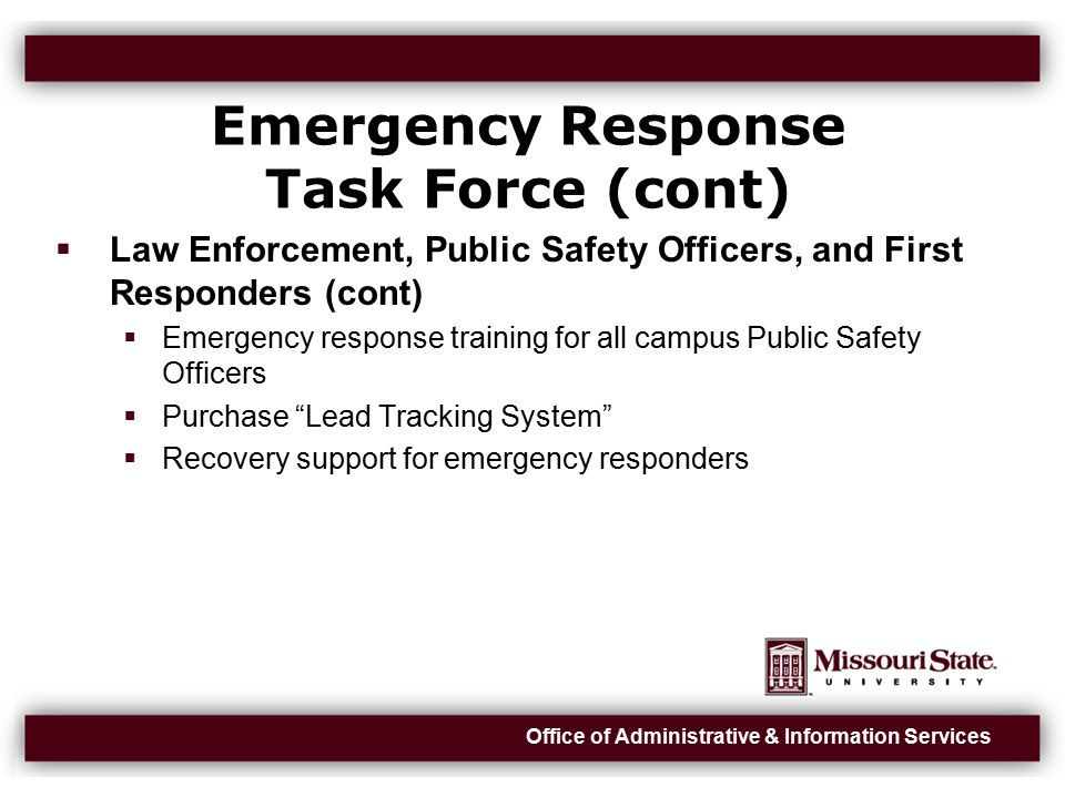 Office of Administrative & Information Services Emergency Response Task Force (cont)  Law Enforcement, Public Safety Officers, and First Responders (cont)  Emergency response training for all campus Public Safety Officers  Purchase Lead Tracking System  Recovery support for emergency responders