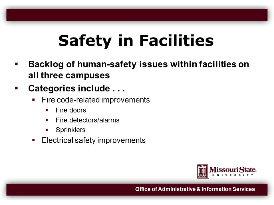 Office of Administrative & Information Services Safety in Facilities (cont)  Health-related improvements  Example: Air quality  Domestic water improvements  Structural improvements  Examples: HSC pool ceiling, McDonald catwalk  Elevator repairs (90 on Springfield campus)  Estimated life-safety backlog: $26M