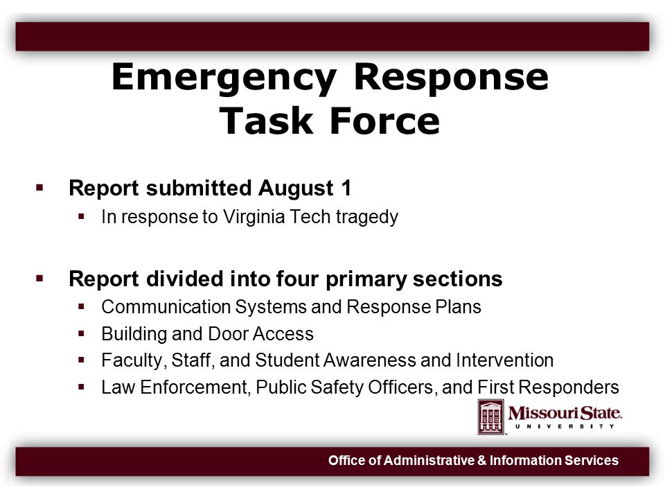 Office of Administrative & Information Services Emergency Response Task Force (cont)  Many recommendations, if accepted, should be implemented in a phased manner as appropriate  Priority should be given to locations where students gather
