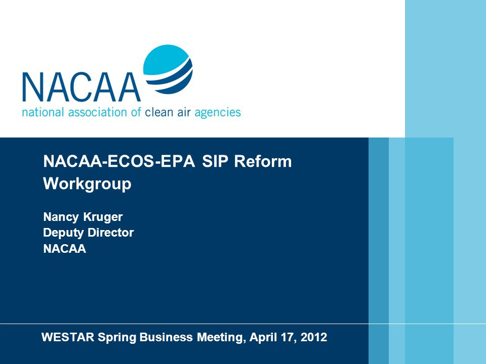 NACAA-ECOS-EPA SIP Reform Workgroup Nancy Kruger Deputy Director NACAA WESTAR Spring Business Meeting, April 17, 2012