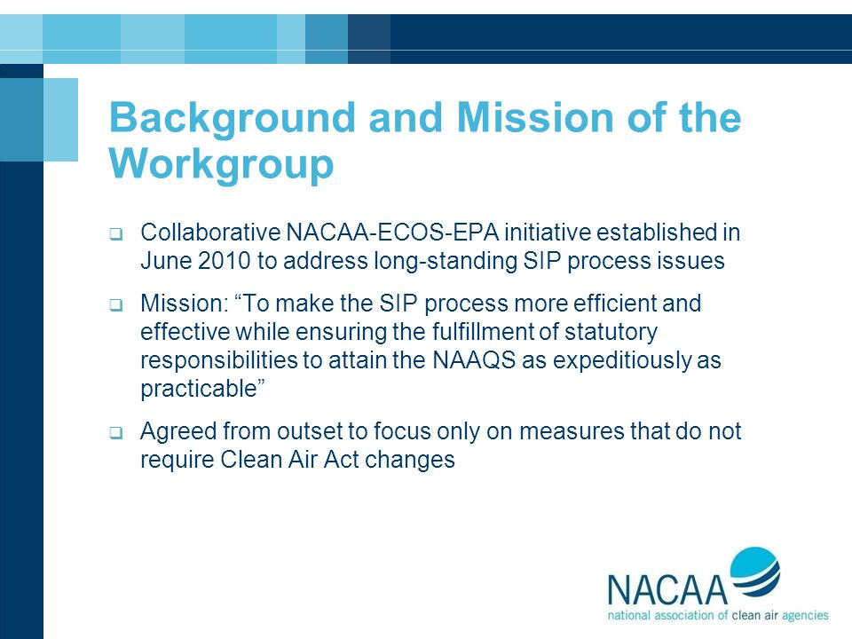 Background and Mission of the Workgroup  Collaborative NACAA-ECOS-EPA initiative established in June 2010 to address long-standing SIP process issues