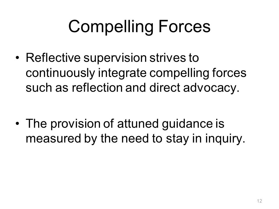 12 Compelling Forces Reflective supervision strives to continuously integrate compelling forces such as reflection and direct advocacy.