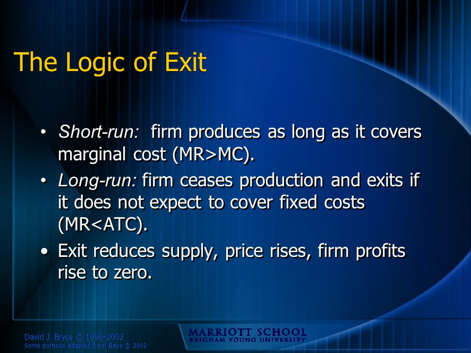 David J. Bryce © 1996-2002 Some portions adapted from Baye © 2002 The Logic of Exit Short-run: firm produces as long as it covers marginal cost (MR>MC