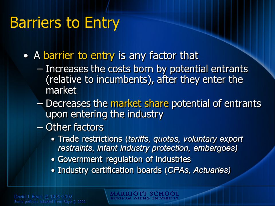 David J. Bryce © 1996-2002 Some portions adapted from Baye © 2002 Barriers to Entry A barrier to entry is any factor that –Increases the costs born by