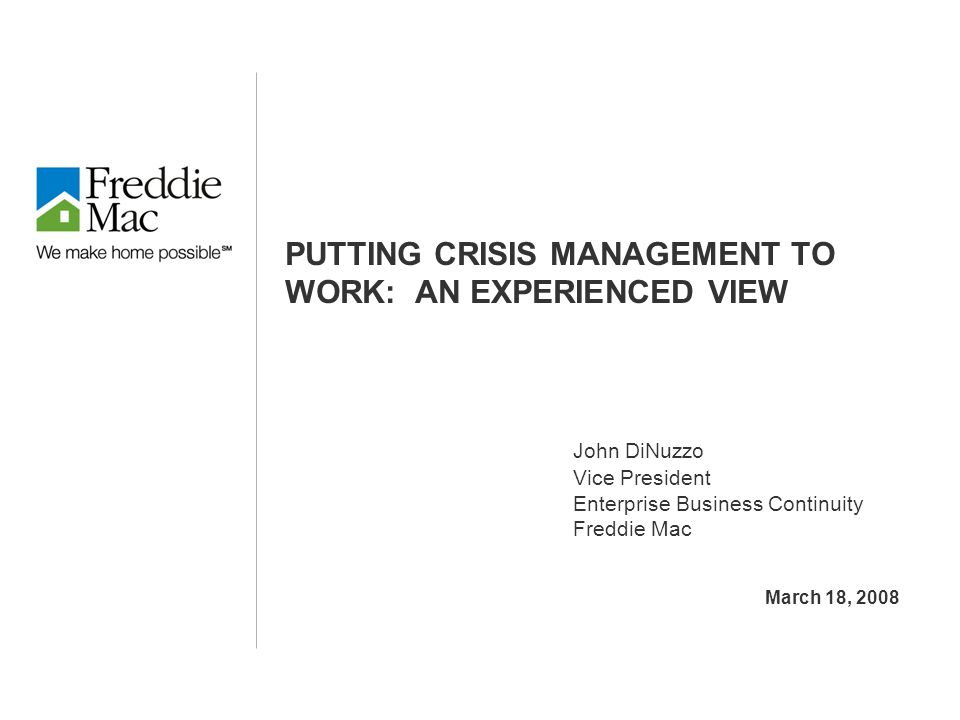 PUTTING CRISIS MANAGEMENT TO WORK: AN EXPERIENCED VIEW John DiNuzzo Vice President Enterprise Business Continuity Freddie Mac March 18, 2008