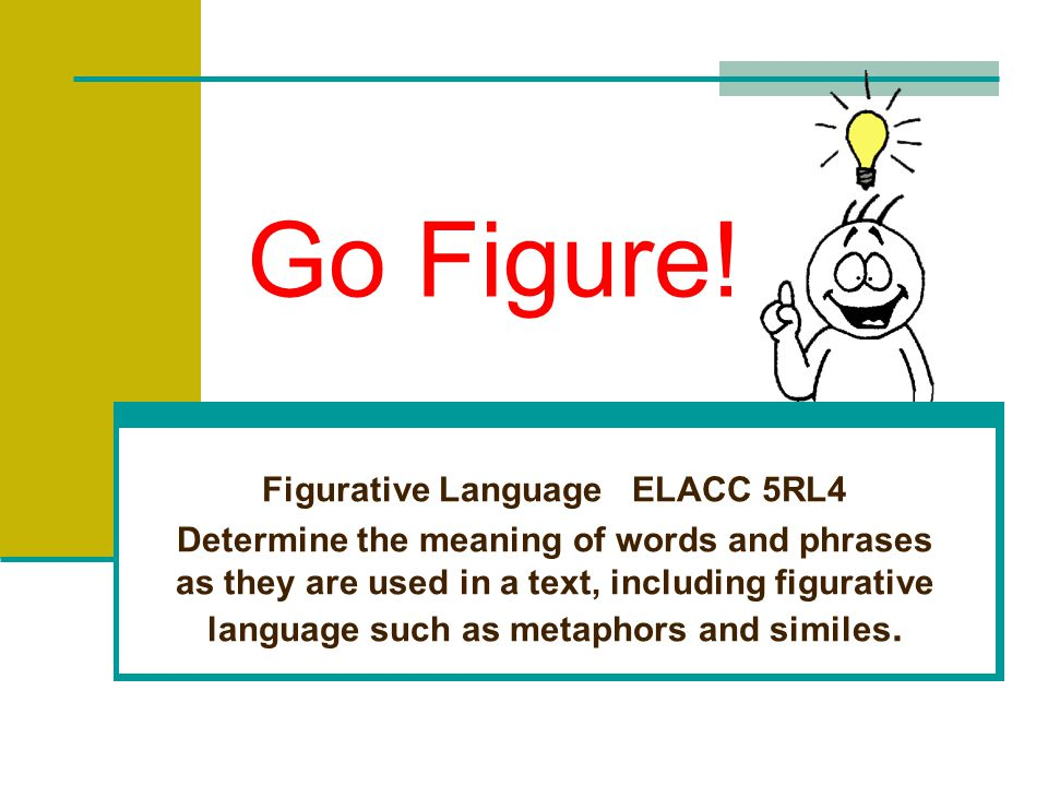 Go Figure! Figurative Language ELACC 4L5 Demonstrate understanding of figurative language, words relationships, and nuances in meaning.