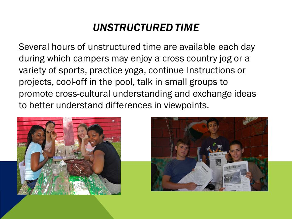 UNSTRUCTURED TIME Several hours of unstructured time are available each day during which campers may enjoy a cross country jog or a variety of sports,