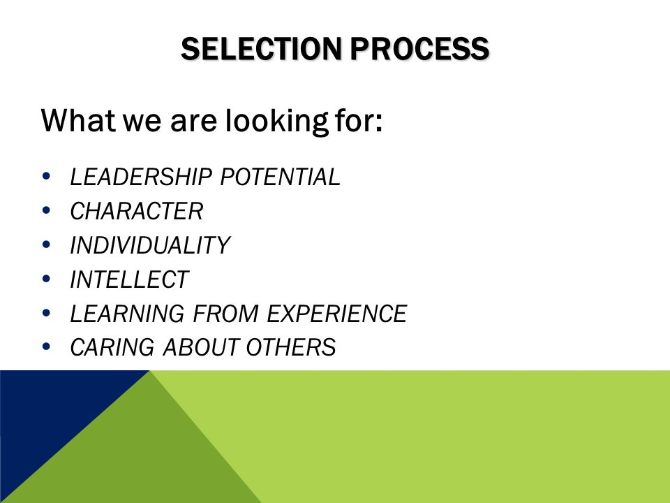 SELECTION PROCESS What we are looking for:  LEADERSHIP POTENTIAL  CHARACTER  INDIVIDUALITY  INTELLECT  LEARNING FROM EXPERIENCE  CARING ABOUT OTHERS