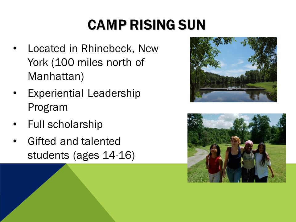 CAMP RISING SUN Located in Rhinebeck, New York (100 miles north of Manhattan) Experiential Leadership Program Full scholarship Gifted and talented students (ages 14-16)