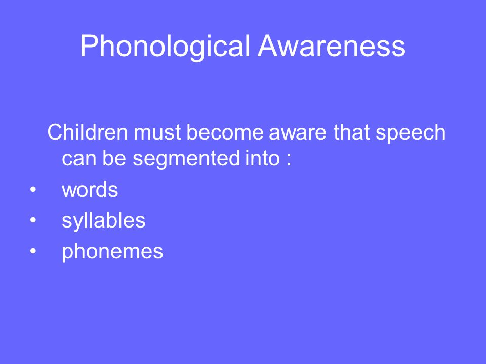 Phonological Awareness Critical factor in learning to read Awareness of segments in speech Without this awareness it is difficult to understand how the alphabet works