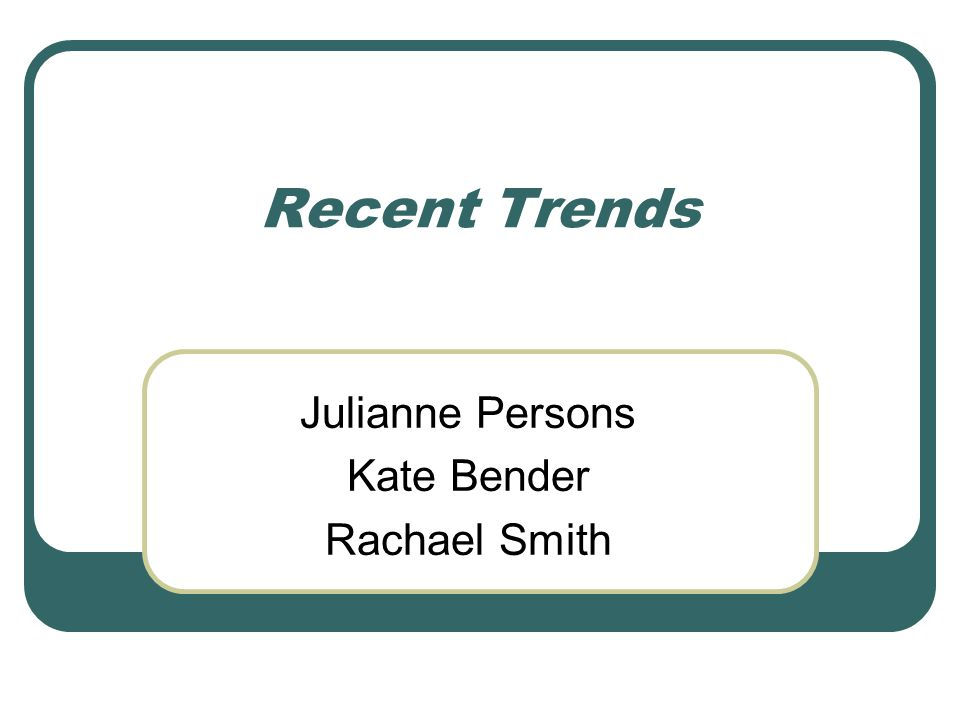 Recent Trends Julianne Persons Kate Bender Rachael Smith