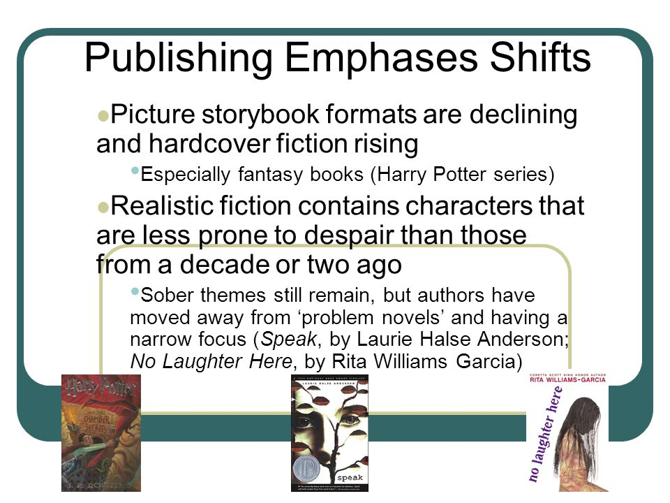 Picture storybook formats are declining and hardcover fiction rising Especially fantasy books (Harry Potter series) Realistic fiction contains characters that are less prone to despair than those from a decade or two ago Sober themes still remain, but authors have moved away from 'problem novels' and having a narrow focus (Speak, by Laurie Halse Anderson; No Laughter Here, by Rita Williams Garcia) Publishing Emphases Shifts