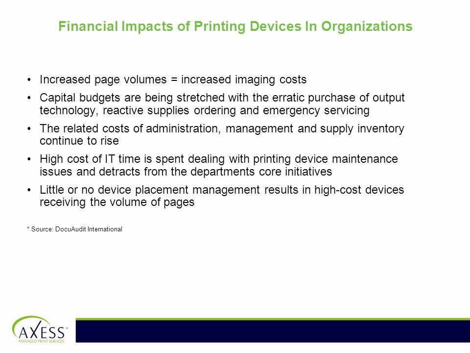 Financial Impacts of Printing Devices In Organizations Increased page volumes = increased imaging costs Capital budgets are being stretched with the erratic purchase of output technology, reactive supplies ordering and emergency servicing The related costs of administration, management and supply inventory continue to rise High cost of IT time is spent dealing with printing device maintenance issues and detracts from the departments core initiatives Little or no device placement management results in high-cost devices receiving the volume of pages * Source: DocuAudit International