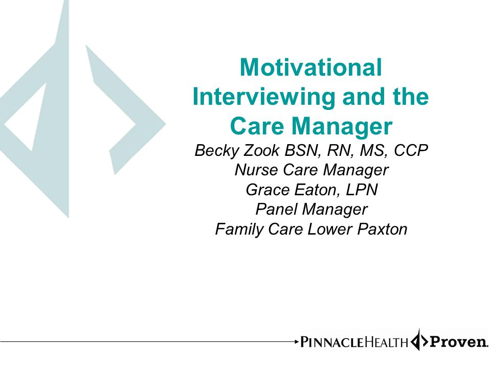 Motivational Interviewing and the Care Manager Becky Zook BSN, RN, MS, CCP Nurse Care Manager Grace Eaton, LPN Panel Manager Family Care Lower Paxton