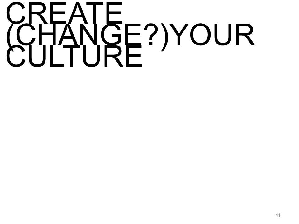 11 CREATE (CHANGE )YOUR CULTURE