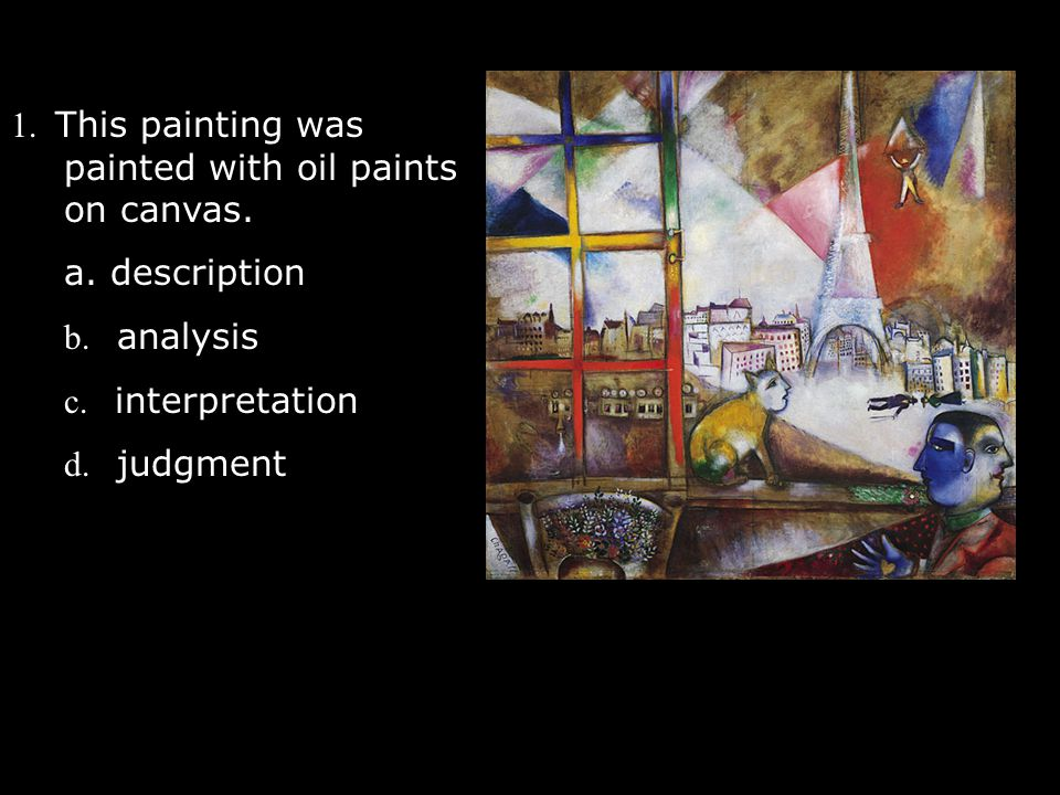 1. This painting was painted with oil paints on canvas. a. description b. analysis c. interpretation d. judgment