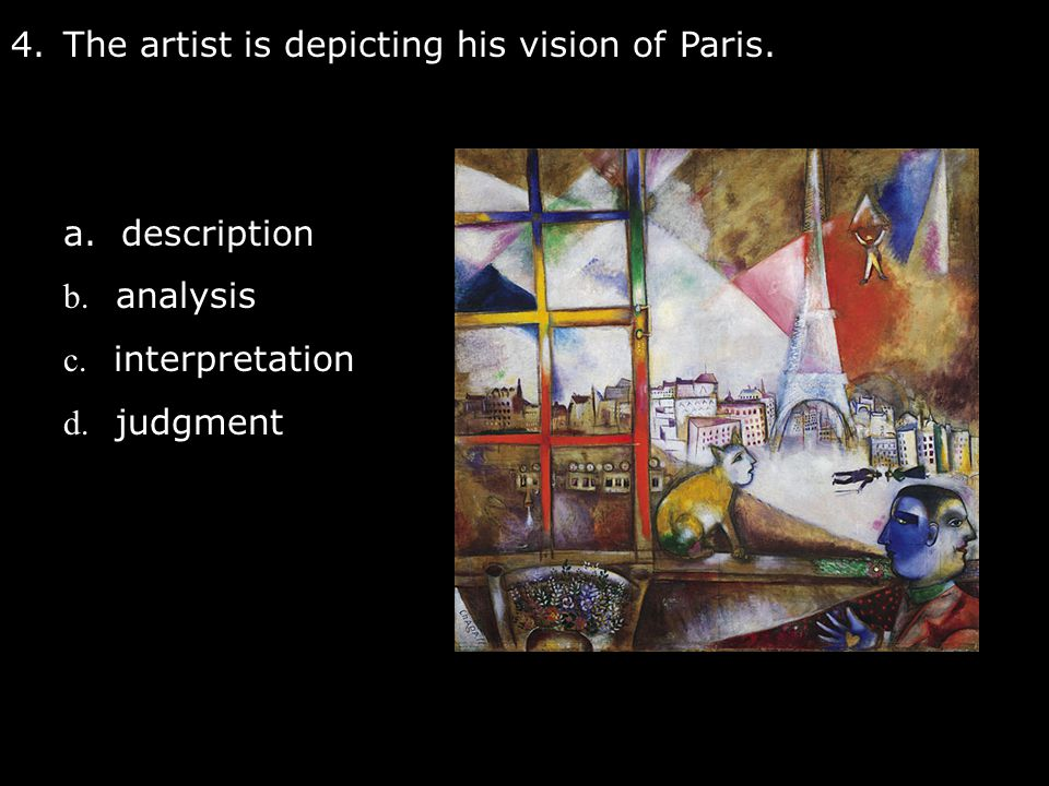 4.The artist is depicting his vision of Paris. a. description b. analysis c. interpretation d. judgment