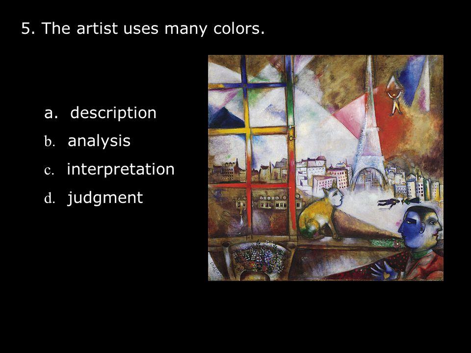 5. The artist uses many colors. a. description b. analysis c. interpretation d. judgment