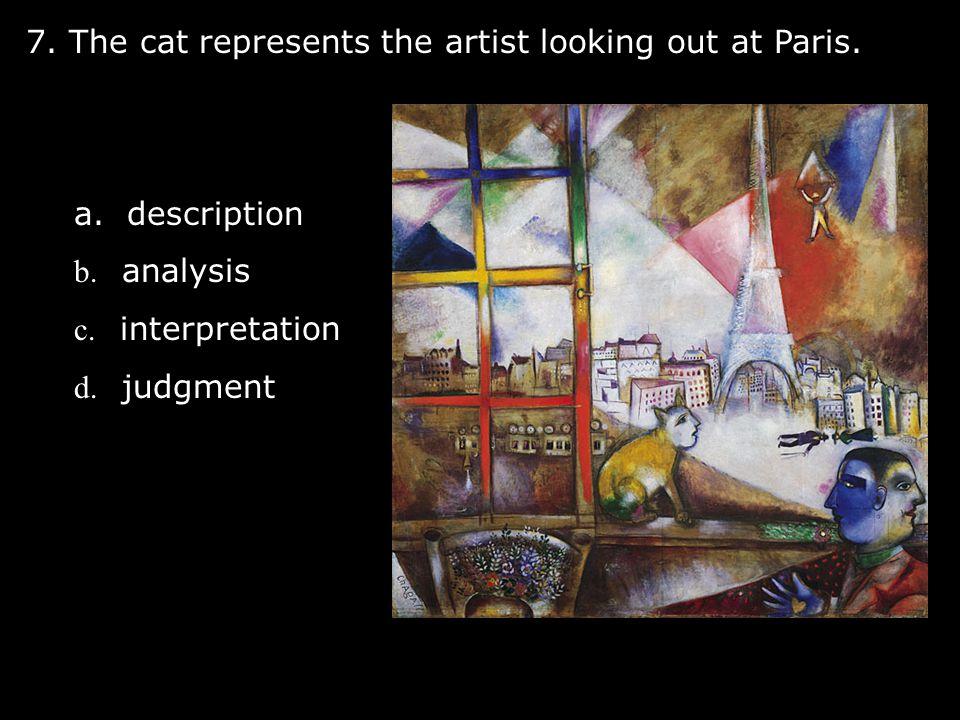 7. The cat represents the artist looking out at Paris. a. description b. analysis c. interpretation d. judgment