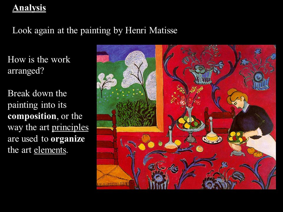 Analysis Look again at the painting by Henri Matisse How is the work arranged? Break down the painting into its composition, or the way the art princi
