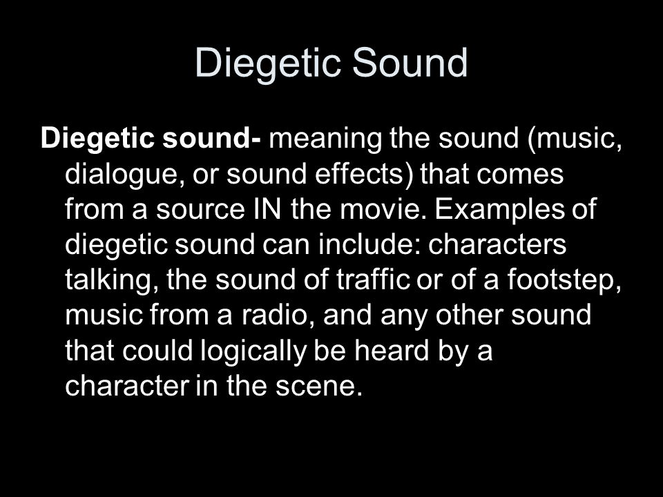 Diegetic Sound Diegetic sound- meaning the sound (music, dialogue, or sound effects) that comes from a source IN the movie.