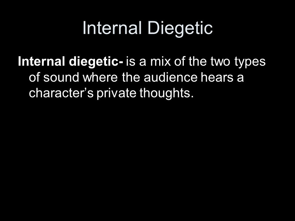 Internal Diegetic Internal diegetic- is a mix of the two types of sound where the audience hears a character's private thoughts.