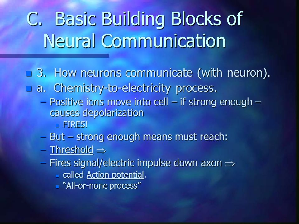 C. Basic Building Blocks of Neural Communication n 3. How neurons communicate (with neuron). n a. Chemistry-to-electricity process. –Positive ions mov