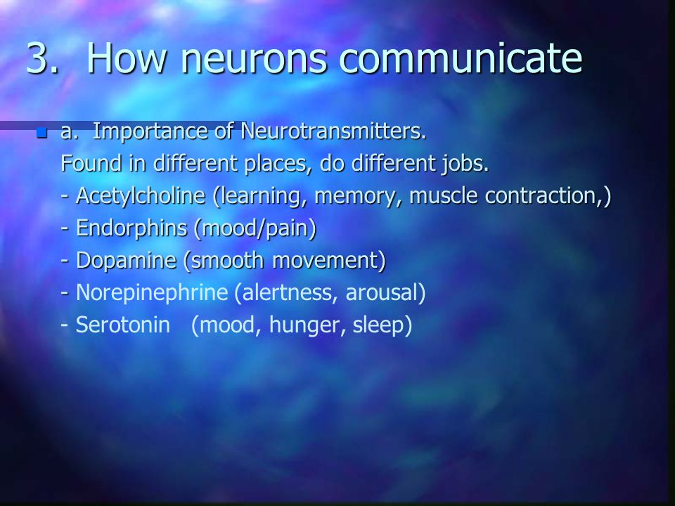 3. How neurons communicate n a. Importance of Neurotransmitters. Found in different places, do different jobs. - Acetylcholine (learning, memory, musc