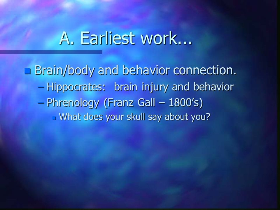 A. Earliest work... n Brain/body and behavior connection.