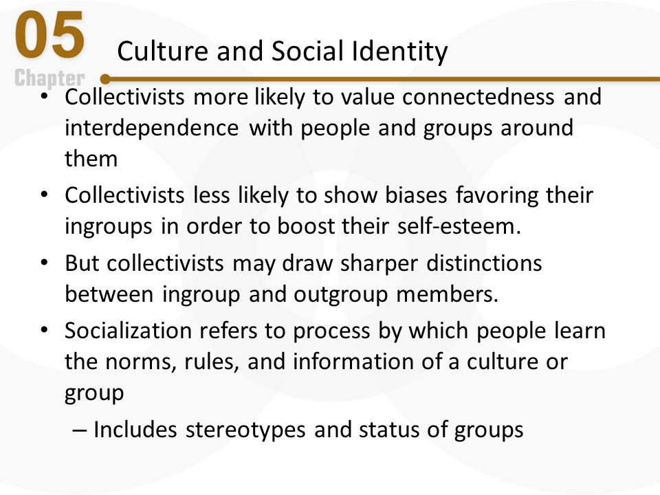 Culture and Social Identity Collectivists more likely to value connectedness and interdependence with people and groups around them Collectivists less