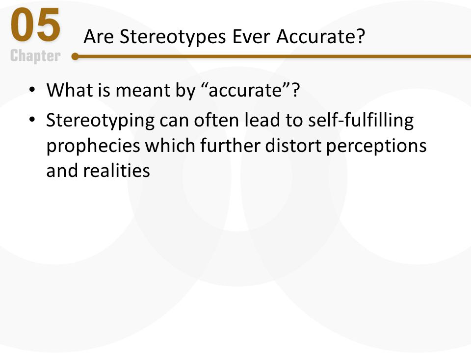 """Are Stereotypes Ever Accurate? What is meant by """"accurate""""? Stereotyping can often lead to self-fulfilling prophecies which further distort perception"""