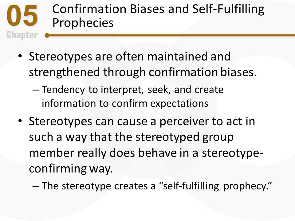 Confirmation Biases and Self-Fulfilling Prophecies Stereotypes are often maintained and strengthened through confirmation biases. – Tendency to interp