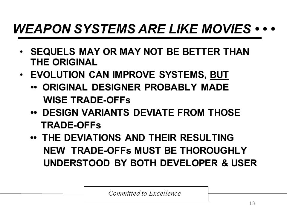 WEAPON SYSTEMS ARE LIKE MOVIES SEQUELS MAY OR MAY NOT BE BETTER THAN THE ORIGINAL EVOLUTION CAN IMPROVE SYSTEMS, BUT ORIGINAL DESIGNER PROBABLY MADE WISE TRADE-OFFs DESIGN VARIANTS DEVIATE FROM THOSE TRADE-OFFs THE DEVIATIONS AND THEIR RESULTING NEW TRADE-OFFs MUST BE THOROUGHLY UNDERSTOOD BY BOTH DEVELOPER & USER Committed to Excellence 13
