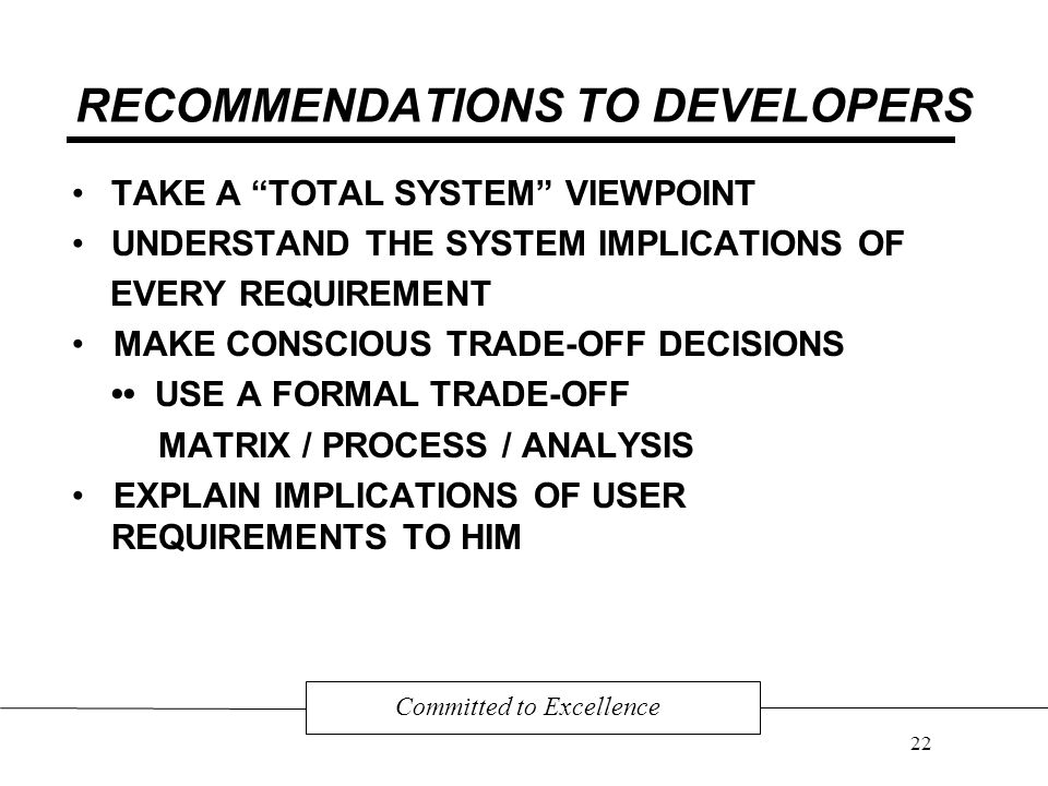 RECOMMENDATIONS TO DEVELOPERS TAKE A TOTAL SYSTEM VIEWPOINT UNDERSTAND THE SYSTEM IMPLICATIONS OF EVERY REQUIREMENT MAKE CONSCIOUS TRADE-OFF DECISIONS USE A FORMAL TRADE-OFF MATRIX / PROCESS / ANALYSIS EXPLAIN IMPLICATIONS OF USER REQUIREMENTS TO HIM Committed to Excellence 22