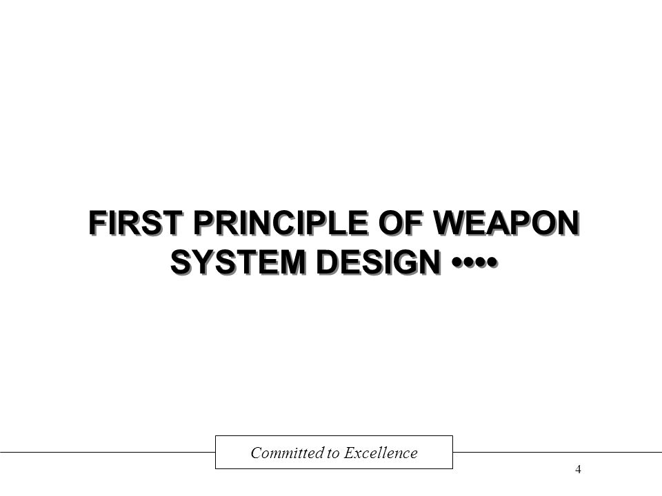 FIRST PRINCIPLE OF WEAPON SYSTEM DESIGN Committed to Excellence 4