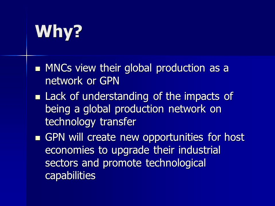 Why? MNCs view their global production as a network or GPN MNCs view their global production as a network or GPN Lack of understanding of the impacts