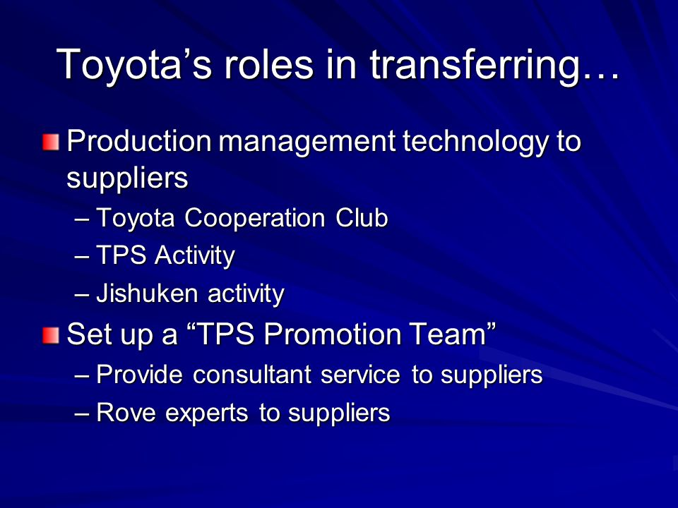 "Toyota's roles in transferring… Production management technology to suppliers –Toyota Cooperation Club –TPS Activity –Jishuken activity Set up a ""TPS"