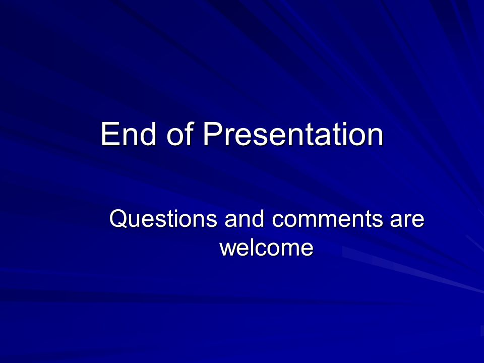 End of Presentation Questions and comments are welcome