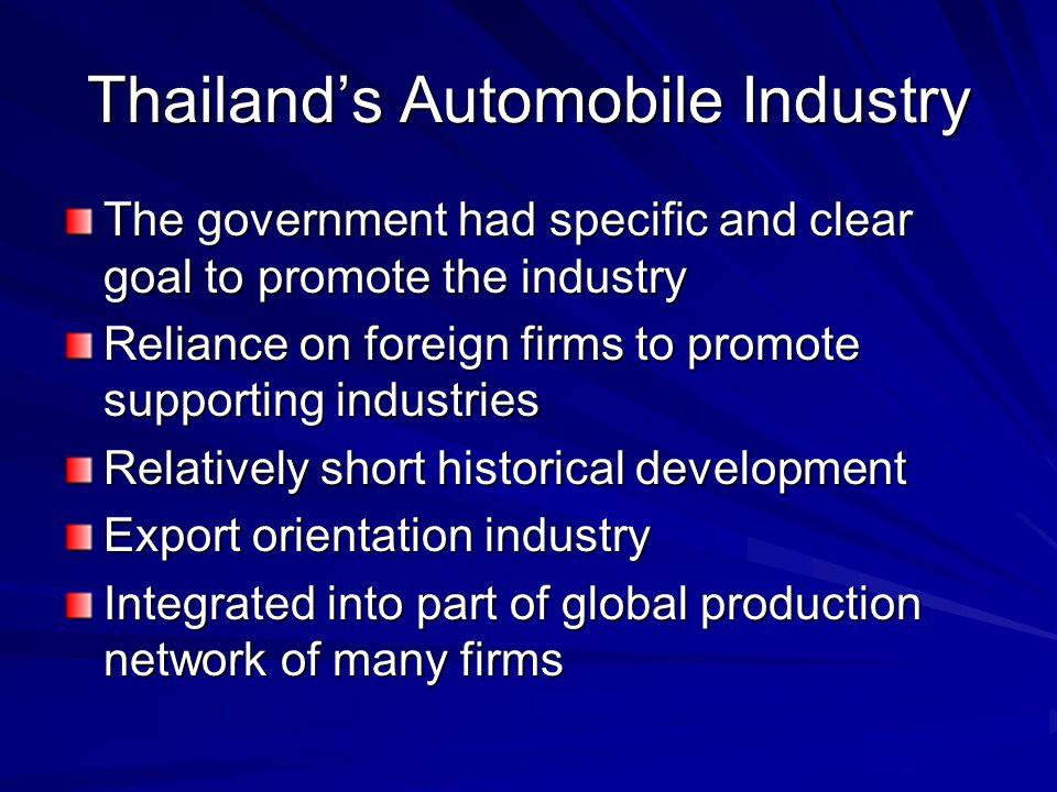 Thailand's Automobile Industry The government had specific and clear goal to promote the industry Reliance on foreign firms to promote supporting indu