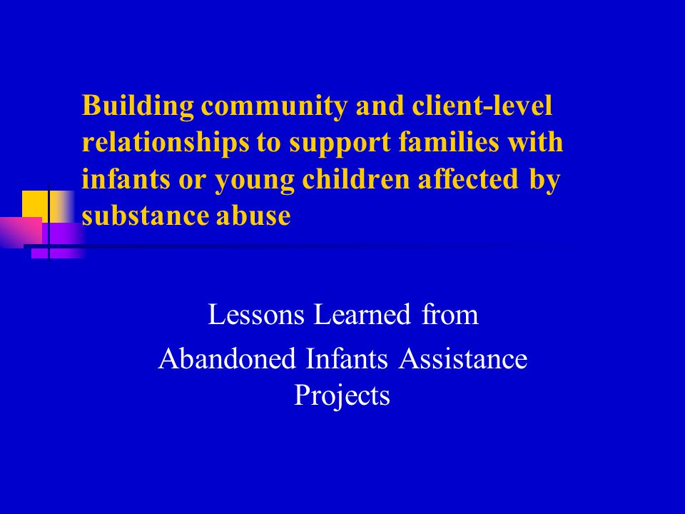 Building community and client-level relationships to support families with infants or young children affected by substance abuse Lessons Learned from Abandoned Infants Assistance Projects