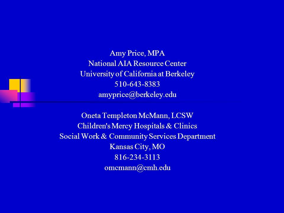 Amy Price, MPA National AIA Resource Center University of California at Berkeley 510-643-8383 amyprice@berkeley.edu Oneta Templeton McMann, LCSW Children s Mercy Hospitals & Clinics Social Work & Community Services Department Kansas City, MO 816-234-3113 omcmann@cmh.edu