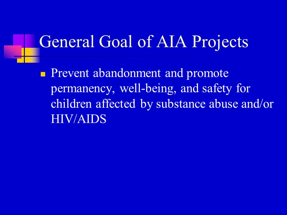General Goal of AIA Projects Prevent abandonment and promote permanency, well-being, and safety for children affected by substance abuse and/or HIV/AI