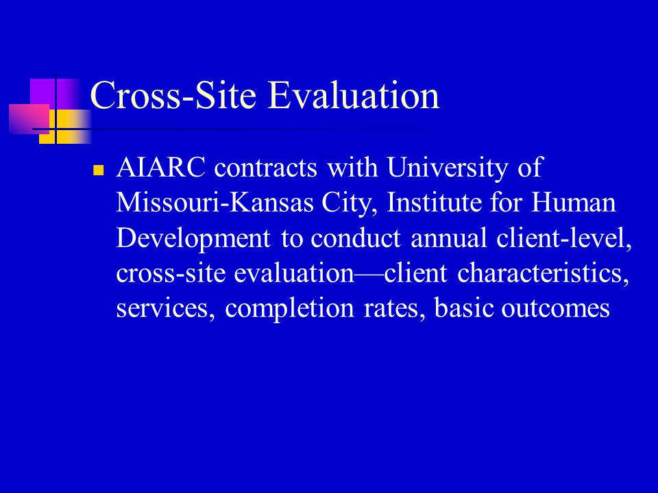 Cross-Site Evaluation AIARC contracts with University of Missouri-Kansas City, Institute for Human Development to conduct annual client-level, cross-s