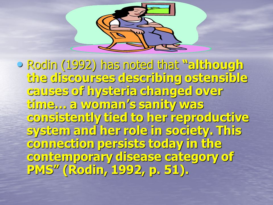 Rodin (1992) has noted that although the discourses describing ostensible causes of hysteria changed over time… a woman's sanity was consistently tied to her reproductive system and her role in society.